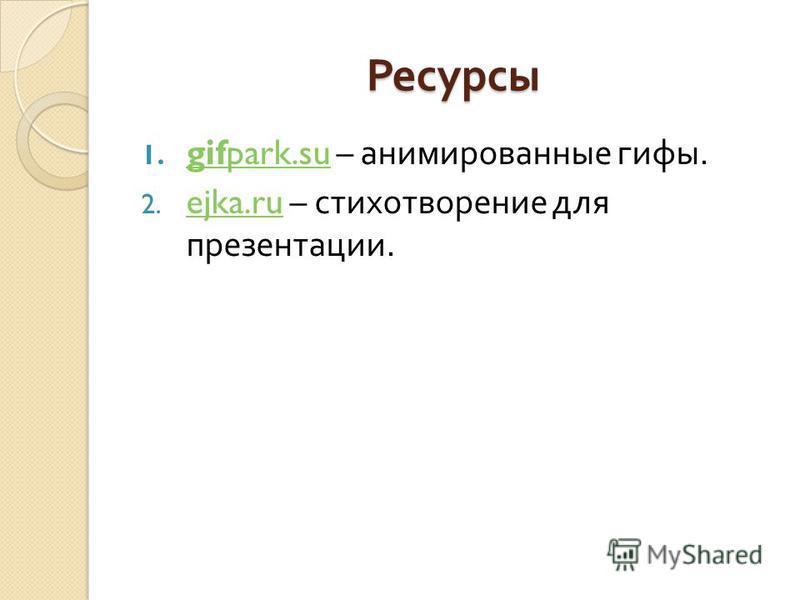 Ресурсы 1. gifpark.su – анимированные гифы. gifpark.su 2. ejka.ru – стихотворение для презентации. ejka.ru