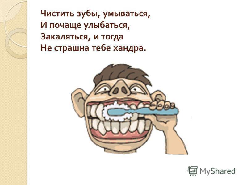 Чистить зубы, умываться, И почаще улыбаться, Закаляться, и тогда Не страшна тебе хандра.