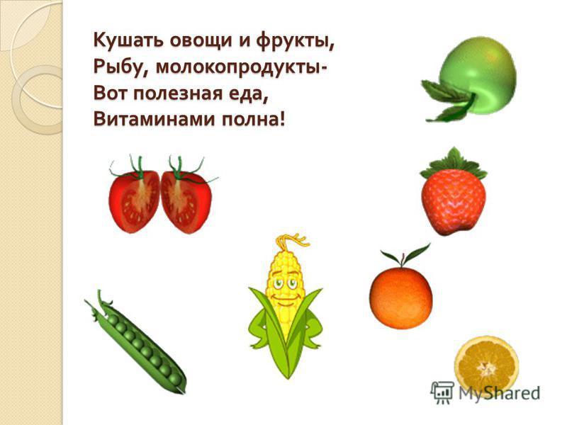 Кушать овощи и фрукты, Рыбу, молокопродукты - Вот полезная еда, Витаминами полна !