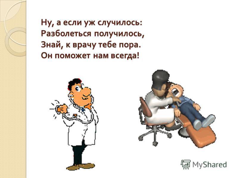 Ну, а если уж случилось : Разболеться получилось, Знай, к врачу тебе пора. Он поможет нам всегда !