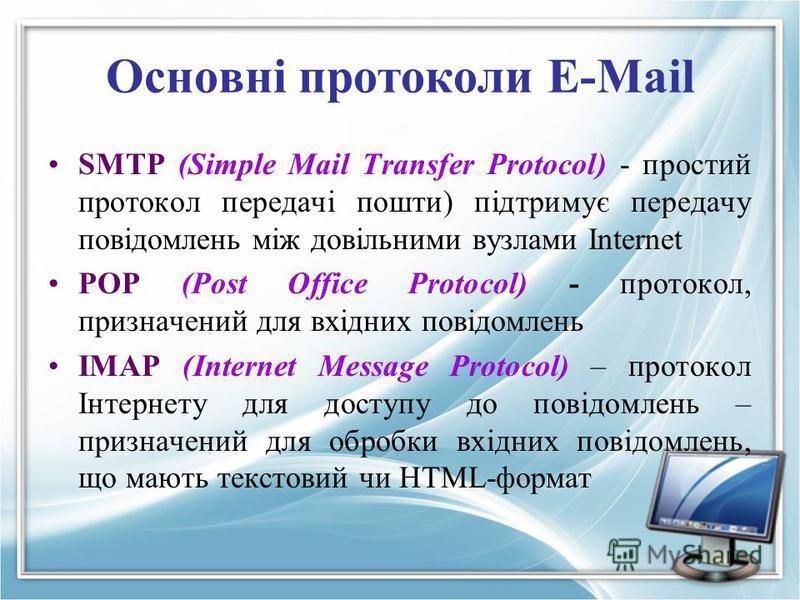 Основні протоколи E-Mail SMTP (Simple Mail Transfer Protocol) - простий протокол передачi пошти) пiдтримує передачу повiдомлень мiж довiльними вузлами Internet POP (Post Office Protocol) - протокол, призначений для вхідних повідомлень IMAP (Internet