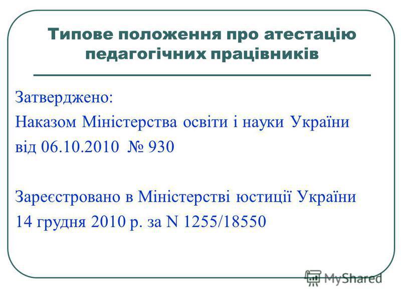 Типове положення про атестацію педагогічних працівників Затверджено: Наказом Міністерства освіти і науки України від 06.10.2010 930 Зареєстровано в Міністерстві юстиції України 14 грудня 2010 р. за N 1255/18550