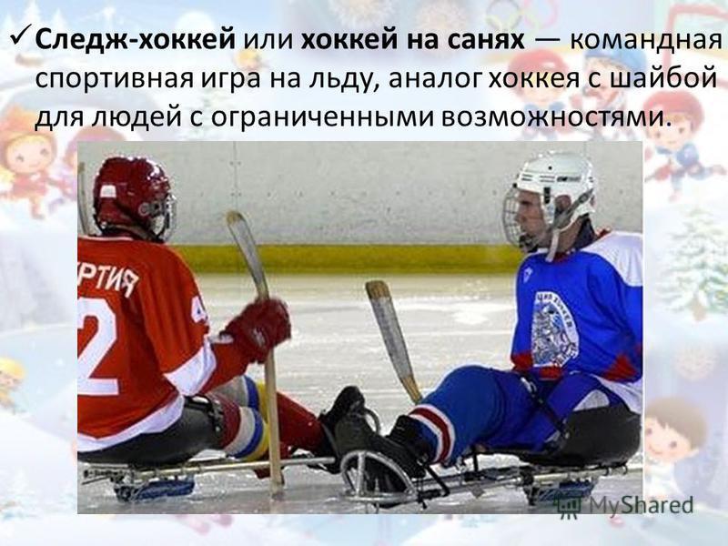 Следж-хоккей или хоккей на санях командная спортивная игра на льду, аналог хоккея с шайбой для людей с ограниченными возможностями.