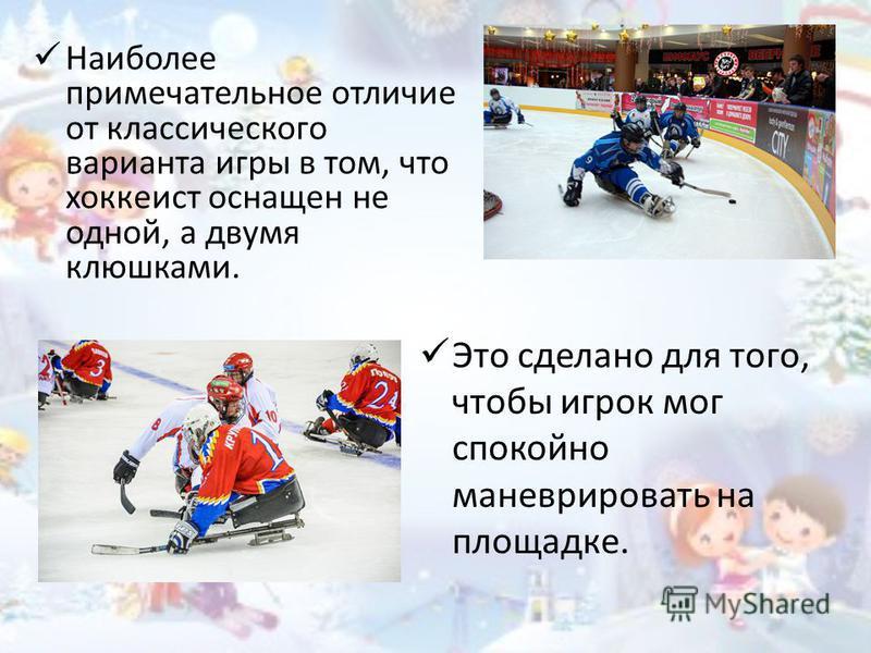 Наиболее примечательное отличие от классического варианта игры в том, что хоккеист оснащен не одной, а двумя клюшками. Это сделано для того, чтобы игрок мог спокойно маневрировать на площадке.