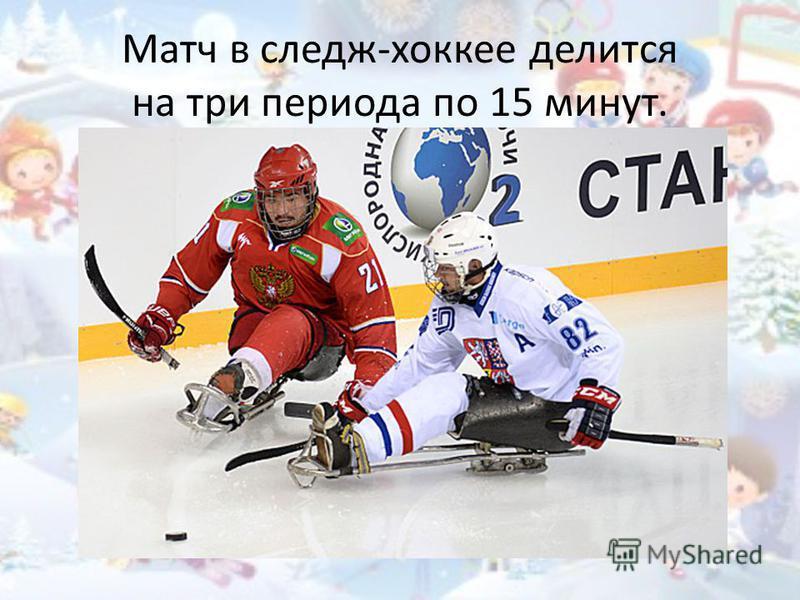 Матч в следж-хоккее делится на три периода по 15 минут.