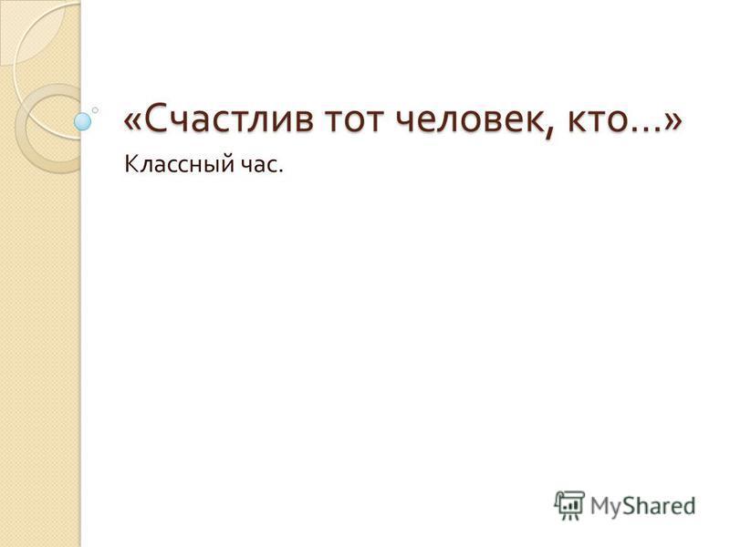 « Счастлив тот человек, кто …» Классный час.