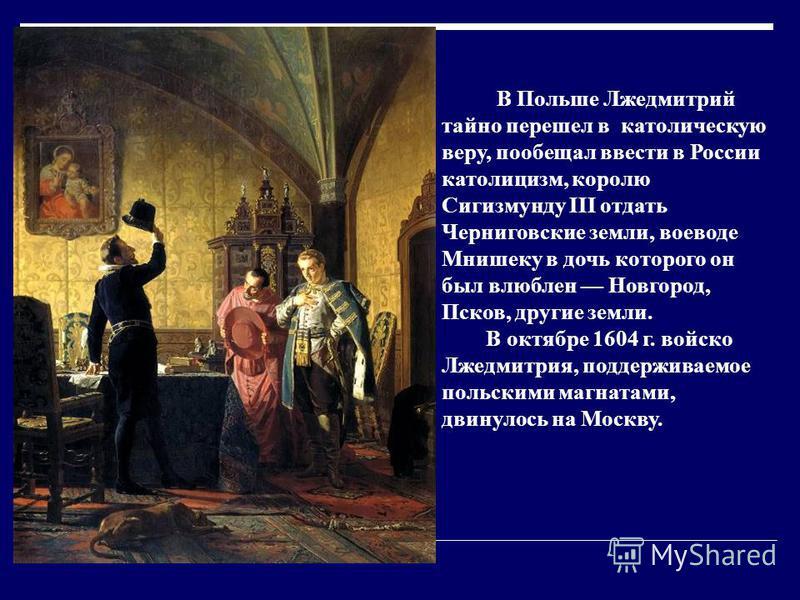 В Польше Лжедмитрий тайно перешел в католическую веру, пообещал ввести в России католицизм, королю Сигизмунду III отдать Черниговские земли, воеводе Мнишеку в дочь которого он был влюблен Новгород, Псков, другие земли. В октябре 1604 г. войско Лжедми