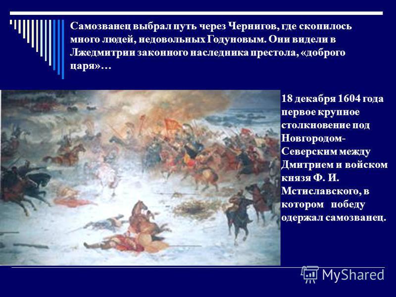 18 декабря 1604 года первое крупное столкновение под Новгородом- Северским между Дмитрием и войском князя Ф. И. Мстиславского, в котором победу одержал самозванец. Самозванец выбрал путь через Чернигов, где скопилось много людей, недовольных Годуновы