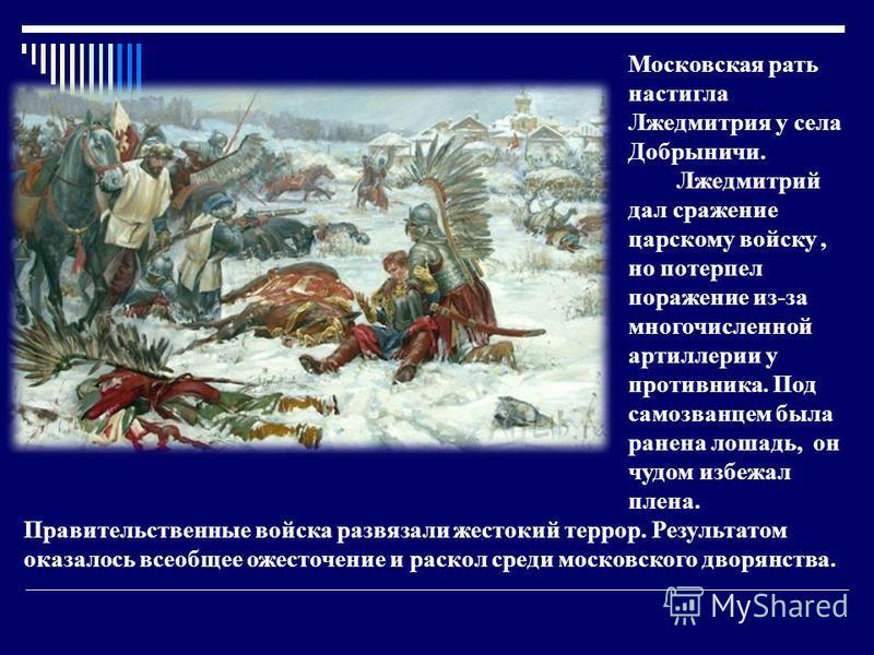 Московская рать настигла Лжедмитрия у села Добрыничи. Лжедмитрий дал сражение царскому войску, но потерпел поражение из-за многочисленной артиллерии у противника. Под самозванцем была ранена лошадь, он чудом избежал плена. Правительственные войска ра