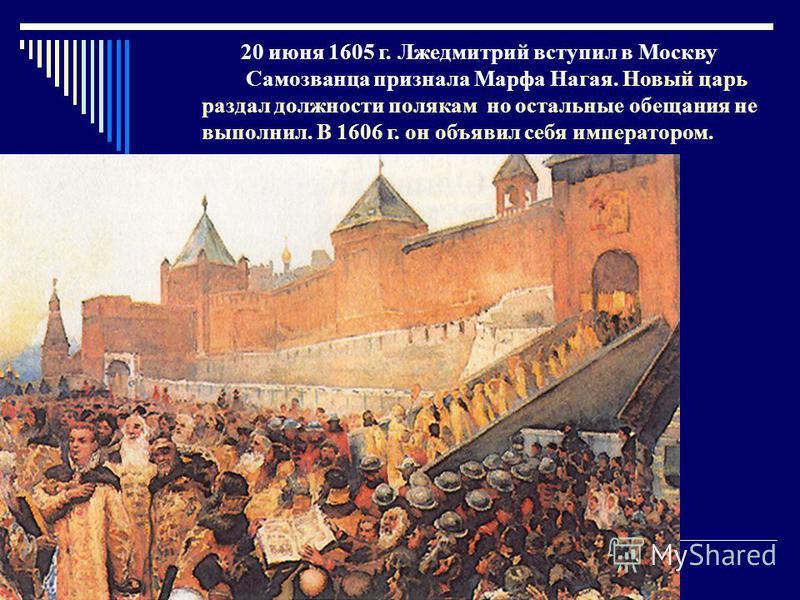 20 июня 1605 г. Лжедмитрий вступил в Москву Самозванца признала Марфа Нагая. Новый царь раздал должности полякам но остальные обещания не выполнил. В 1606 г. он объявил себя императором.