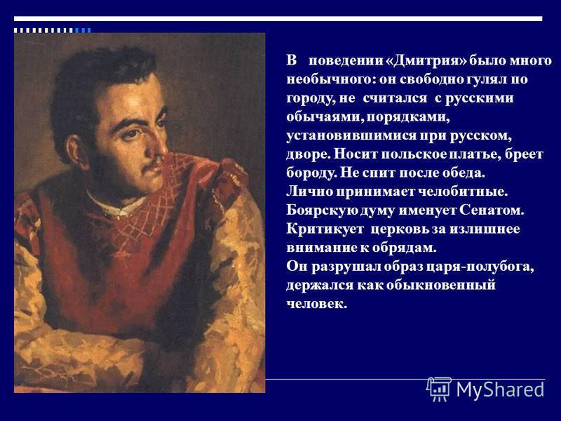 В поведении «Дмитрия» было много необычного: он свободно гулял по городу, не считался с русскими обычаями, порядками, установившимися при русском, дворе. Носит польское платье, бреет бороду. Не спит после обеда. Лично принимает челобитные. Боярскую д