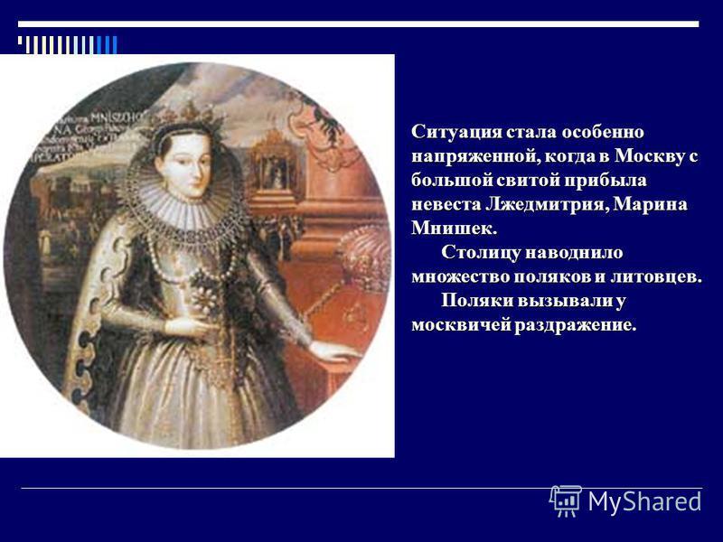 Ситуация стала особенно напряженной, когда в Москву с большой свитой прибыла невеста Лжедмитрия, Марина Мнишек. Столицу наводнило множество поляков и литовцев. Столицу наводнило множество поляков и литовцев. Поляки вызывали у москвичей раздражение. П