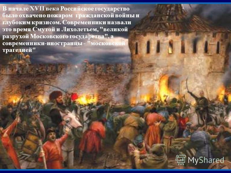 XVII века В начале XVII века Российское государство было охвачено пожаром гражданской войны и глубоким кризисом. Современники назвали это время Смутой и Лихолетьем,