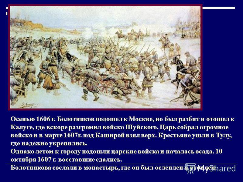 Осенью 1606 г. Болотников подошел к Москве, но был разбит и отошел к Калуге, где вскоре разгромил войско Шуйского. Царь собрал огромное войско и в марте 1607 г. под Каширой взял верх. Крестьяне ушли в Тулу, где надежно укрепились. Однако летом к горо