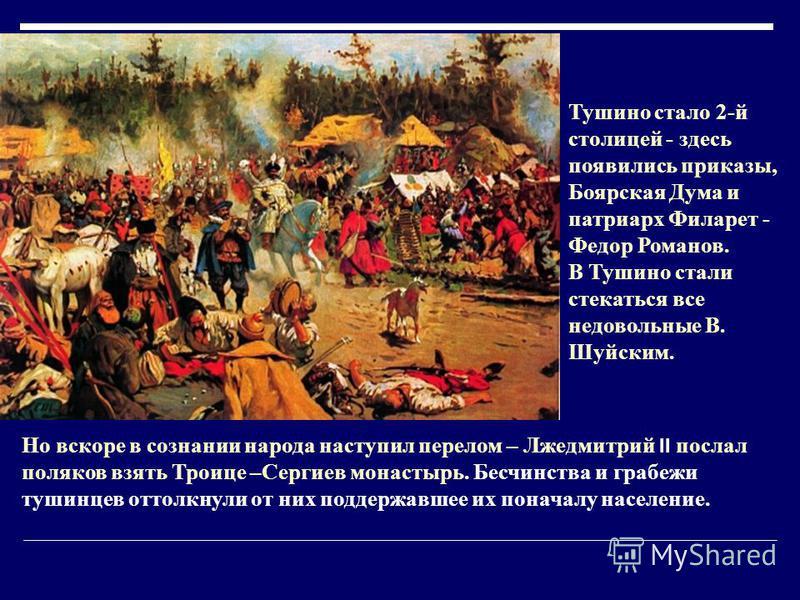 Но вскоре в сознании народа наступил перелом – Лжедмитрий II послал поляков взять Троице –Сергиев монастырь. Бесчинства и грабежи тушинцев оттолкнули от них поддержавшее их поначалу население. Тушино стало 2-й столицей - здесь появились приказы, Бояр