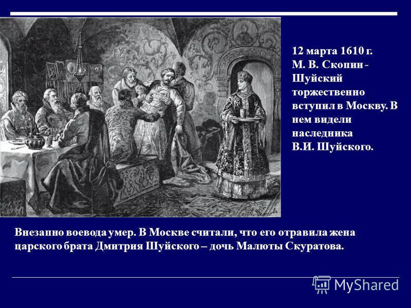 12 марта 1610 г. М. В. Скопин - Шуйский торжественно вступил в Москву. В нем видели наследника В.И. Шуйского. Внезапно воевода умер. В Москве считали, что его отравила жена царского брата Дмитрия Шуйского – дочь Малюты Скуратова.