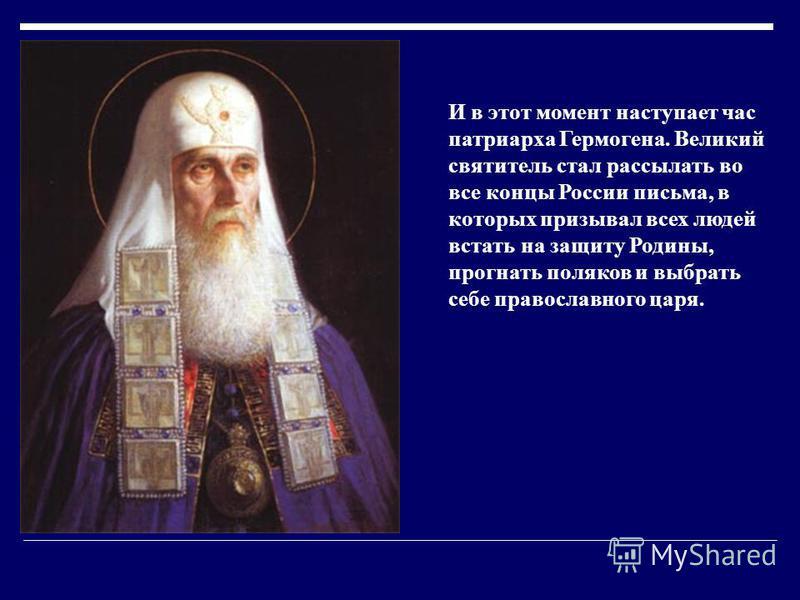 И в этот момент наступает час патриарха Гермогена. Великий святитель стал рассылать во все концы России письма, в которых призывал всех людей встать на защиту Родины, прогнать поляков и выбрать себе православного царя.