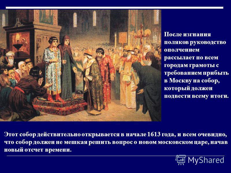 После изгнания поляков руководство ополчением рассылает по всем городам грамоты с требованием прибыть в Москву на собор, который должен подвести всему итоги. Этот собор действительно открывается в начале 1613 года, и всем очевидно, что собор должен н