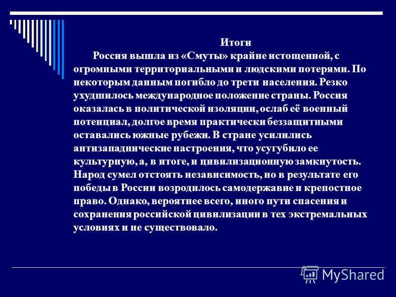 Итоги Россия вышла из «Смуты» крайне истощенной, с огромными территориальными и людскими потерями. По некоторым данным погибло до трети населения. Резко ухудшилось международное положение страны. Россия оказалась в политической изоляции, ослаб её вое