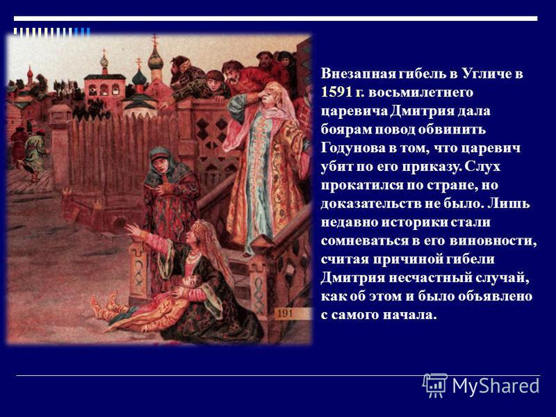 Внезапная гибель в Угличе в 1591 г. восьмилетнего царевича Дмитрия дала боярам повод обвинить Годунова в том, что царевич убит по его приказу. Слух прокатился по стране, но доказательств не было. Лишь недавно историки стали сомневаться в его виновнос