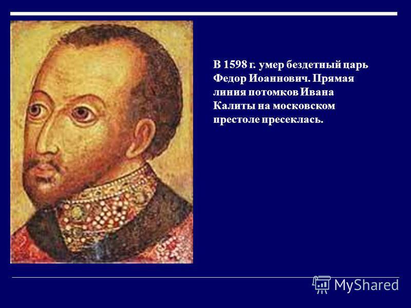 В 1598 г. умер бездетный царь Федор Иоаннович. Прямая линия потомков Ивана Калиты на московском престоле пресеклась.