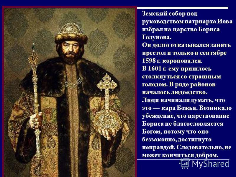 Земский собор под руководством патриарха Иова избрал на царство Бориса Годунова. Он долго отказывался занять престол и только в сентябре 1598 г. короновался. В 1601 г. ему пришлось столкнуться со страшным голодом. В ряде районов началось людоедство.