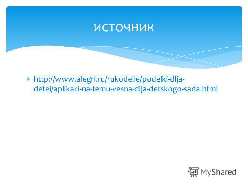 http://www.alegri.ru/rukodelie/podelki-dlja- detei/aplikaci-na-temu-vesna-dlja-detskogo-sada.html http://www.alegri.ru/rukodelie/podelki-dlja- detei/aplikaci-na-temu-vesna-dlja-detskogo-sada.html источник