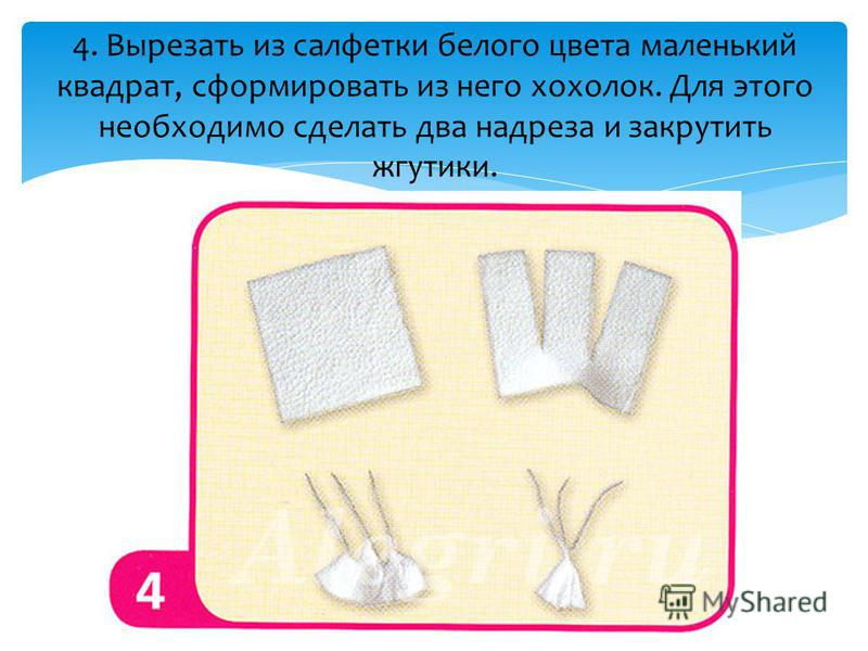 4. Вырезать из салфетки белого цвета маленький квадрат, сформировать из него хохолок. Для этого необходимо сделать два надреза и закрутить жгутики.