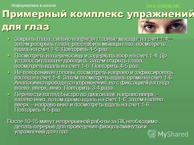 Информатика в школе www.klyaksa.netwww.klyaksa.net Примерный комплекс упражнений для глаз Закрыть глаза, сильно напрягая глазные мышцы, на счет 1-4, затем раскрыть глаза, расслабить мышцы глаз, посмотреть вдаль на счет 1-6. Повторить 4-5 раз. Закрыть