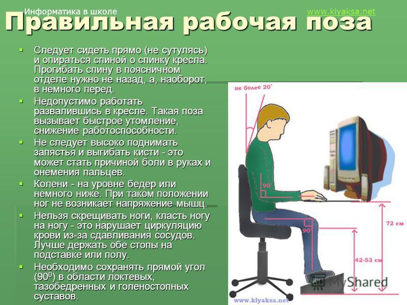 Информатика в школе www.klyaksa.netwww.klyaksa.net Правильная рабочая поза Следует сидеть прямо (не сутулясь) и опираться спиной о спинку кресла. Прогибать спину в поясничном отделе нужно не назад, а, наоборот, в немного перед. Следует сидеть прямо (