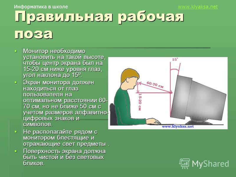 Информатика в школе www.klyaksa.netwww.klyaksa.net Правильная рабочая поза Монитор необходимо установить на такой высоте, чтобы центр экрана был на 15-20 см ниже уровня глаз, угол наклона до 15 0. Монитор необходимо установить на такой высоте, чтобы