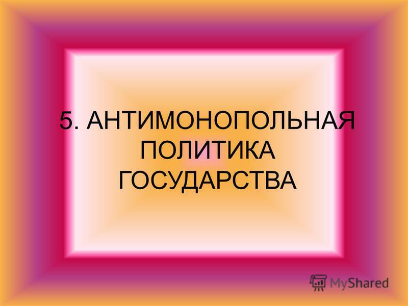 5. АНТИМОНОПОЛЬНАЯ ПОЛИТИКА ГОСУДАРСТВА