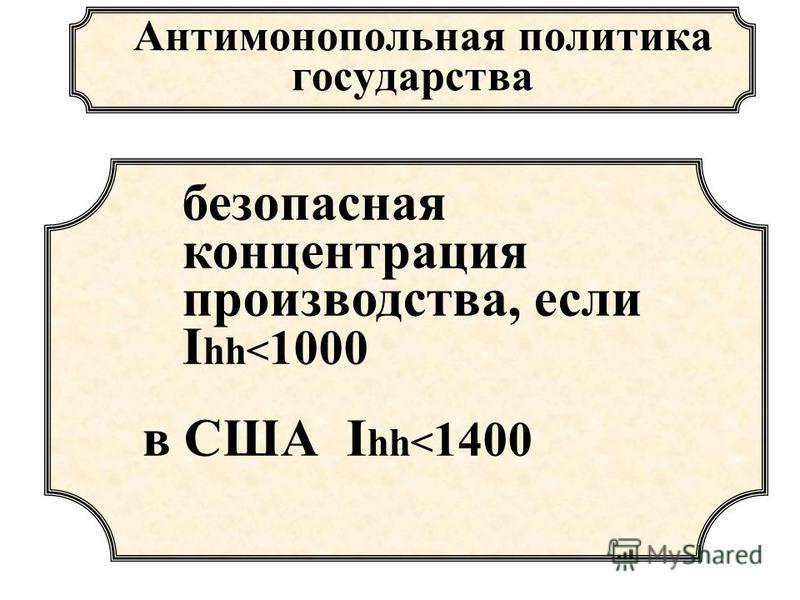 Антимонопольная политика государства безопасная концентрация производства, если I hh< 1000 в США I hh< 1400