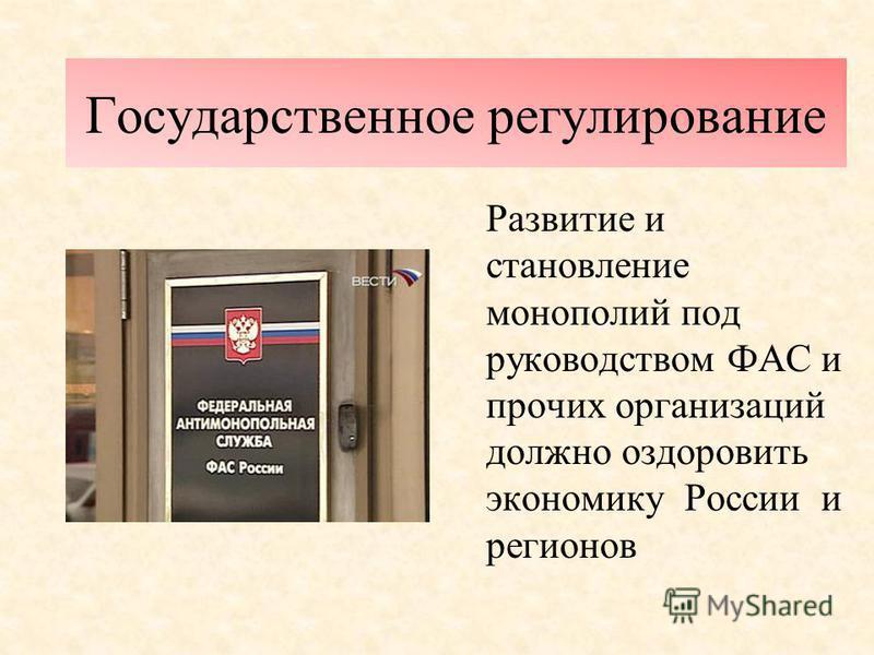 Государственное регулирование Развитие и становление монополий под руководством ФАС и прочих организаций должно оздоровить экономику России и регионов