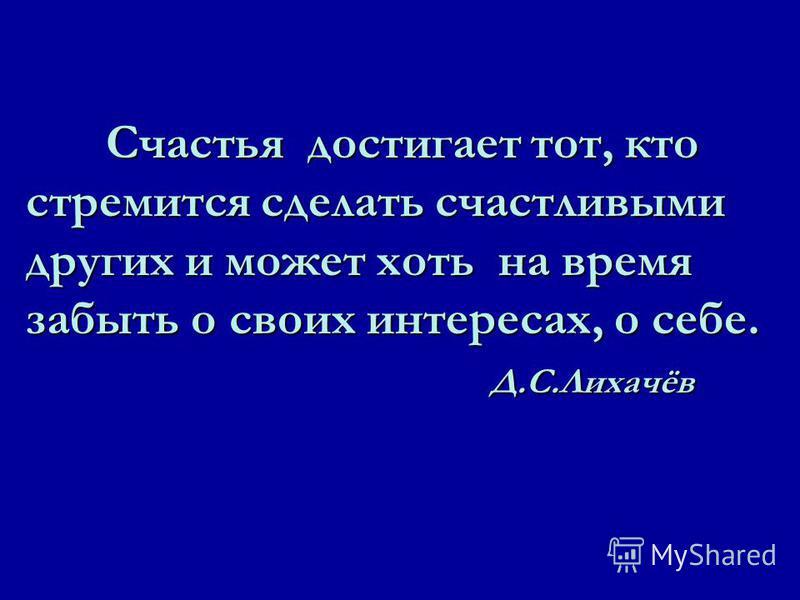 Счастья достигает тот, кто стремится сделать счастливыми других и может хоть на время забыть о своих интересах, о себе. Д.С.Лихачёв