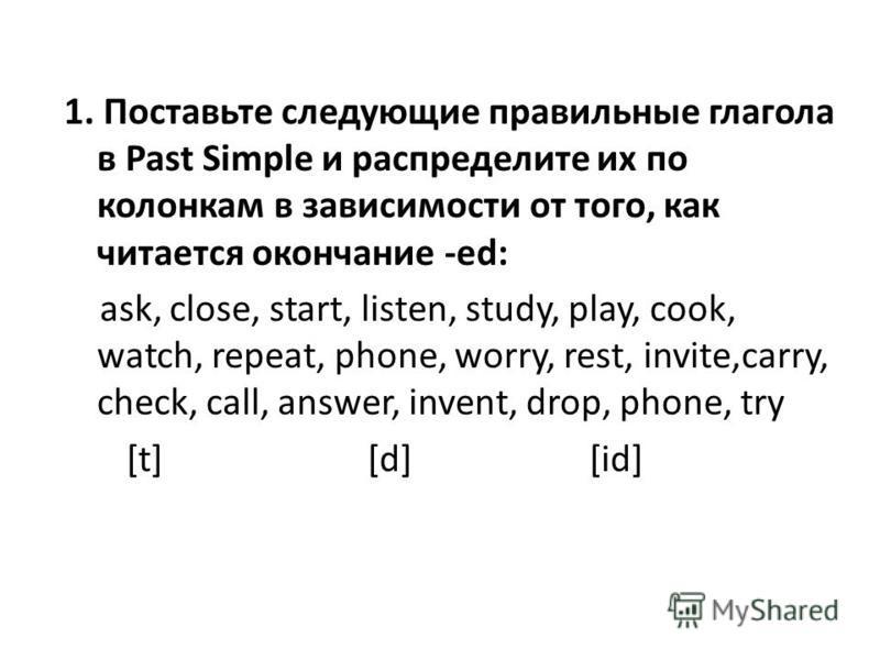 1. Поставьте следующие правильные глагола в Past Simple и распределите их по колонкам в зависимости от того, как читается окончание -ed: ask, close, start, listen, study, play, cook, watch, repeat, phone, worry, rest, invite,carry, check, call, answe