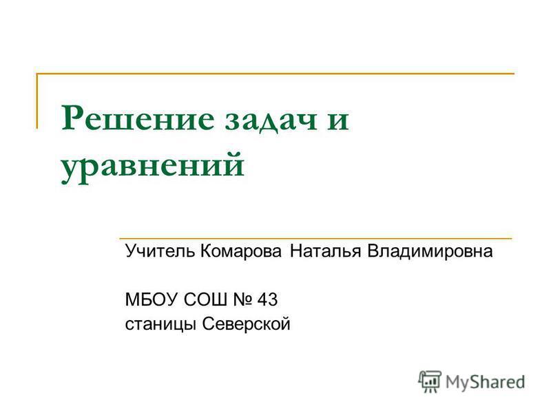 Решение задач и уравнений Учитель Комарова Наталья Владимировна МБОУ СОШ 43 станицы Северской