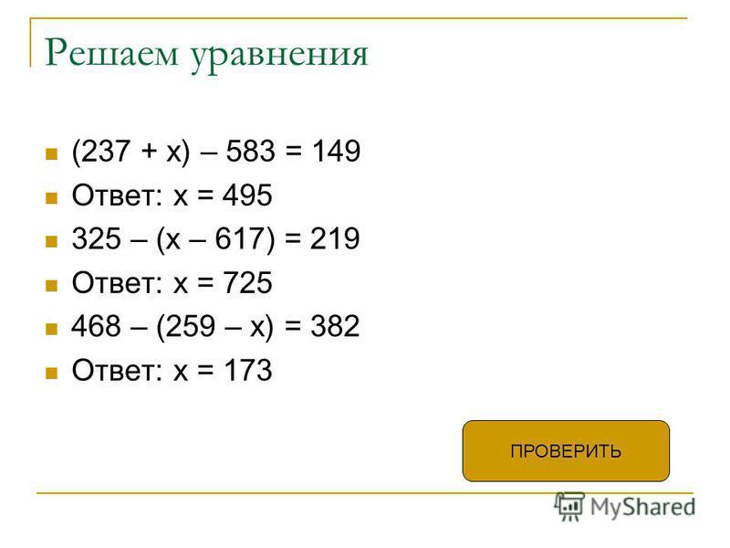 Решаем уравнения (237 + х) – 583 = 149 Ответ: х = 495 325 – (х – 617) = 219 Ответ: х = 725 468 – (259 – х) = 382 Ответ: х = 173 ПРОВЕРИТЬ