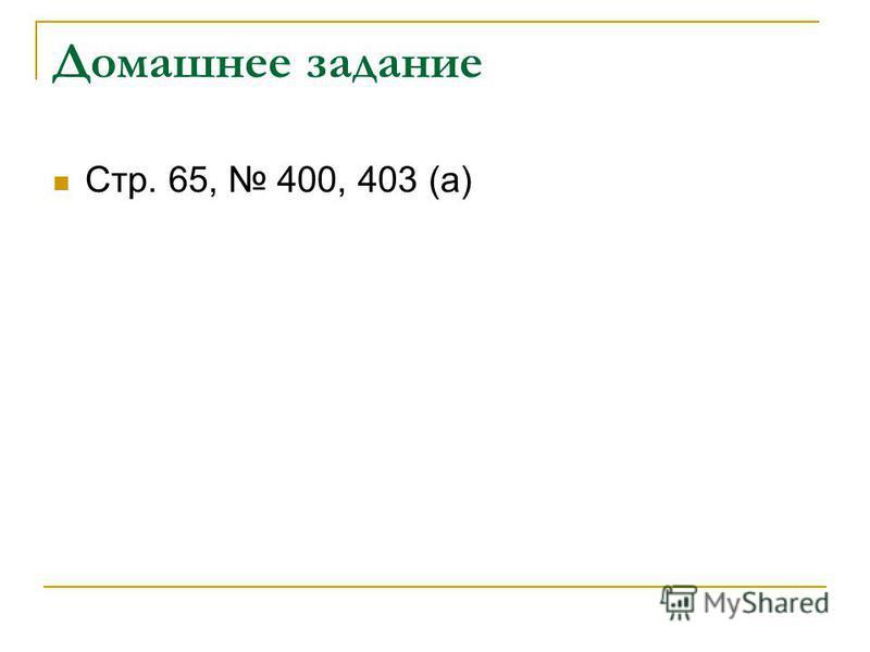 Домашнее задание Стр. 65, 400, 403 (а)