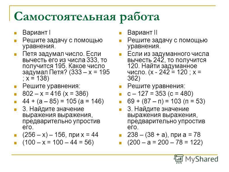 Самостоятельная работа Вариант I Решите задачу с помощью уравнения. Петя задумал число. Если вычесть его из числа 333, то получится 195. Какое число задумал Петя? (333 – х = 195 ; х = 138) Решите уравнения: 802 – х = 416 (х = 386) 44 + (а – 85) = 105