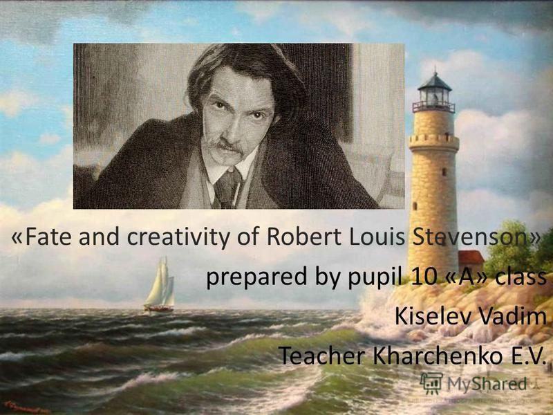 «Fate and creativity of Robert Louis Stevenson» prepared by pupil 10 «A» class Kiselev Vadim Teacher Kharchenko E.V.
