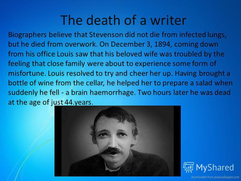 The death of a writer Biographers believe that Stevenson did not die from infected lungs, but he died from overwork. On December 3, 1894, coming down from his office Louis saw that his beloved wife was troubled by the feeling that close family were a