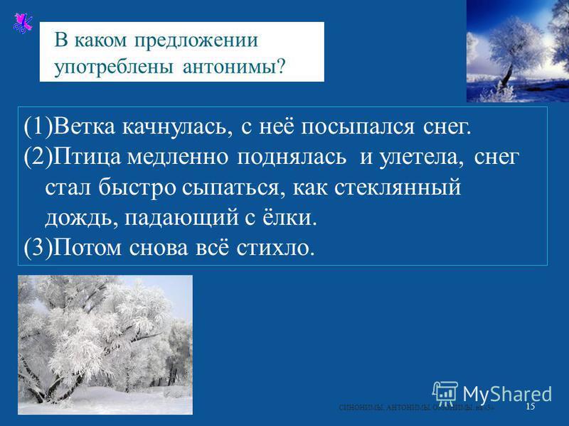15 СИНОНИМЫ. АНТОНИМЫ. ОМОНИМЫ. на «3 » (1)Ветка качнулась, с неё посыпался снег. (2) Птица медленно поднялась и улетела, снег стал быстро сыпаться, как стеклянный дождь, падающий с ёлки. (3) Потом снова всё стихло. В каком предложении употреблены ан