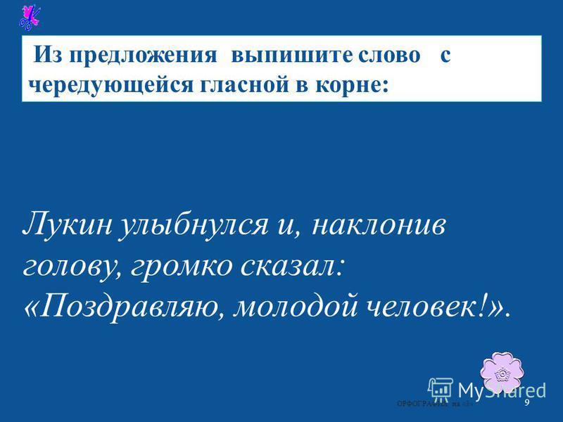 Из предложения выпишите слово с чередующейся гласной в корне : Лукин улыбнулся и, наклонив голову, громко сказал : « Поздравляю, молодой человек !». 9 ОРФОГРАФИЯ на «3»