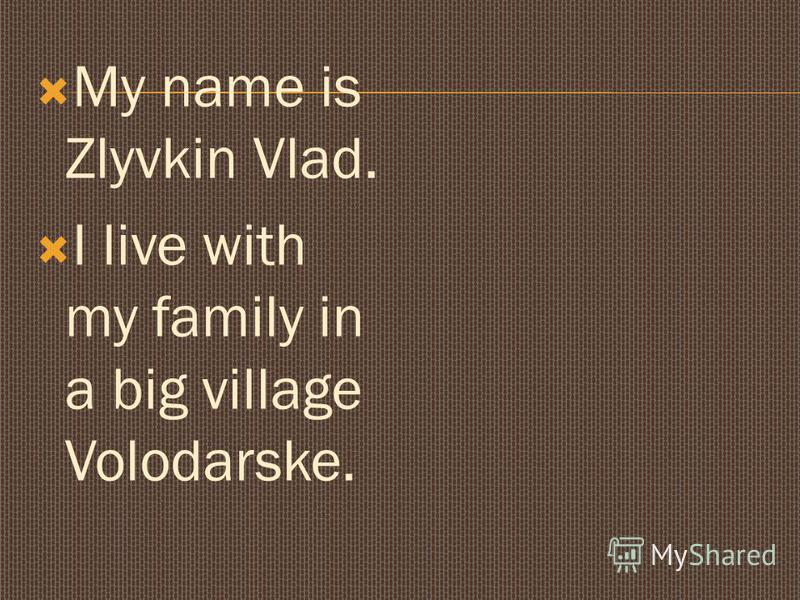 My name is Zlyvkin Vlad. I live with my family in a big village Volodarske.