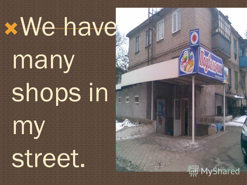 We have many shops in my street.