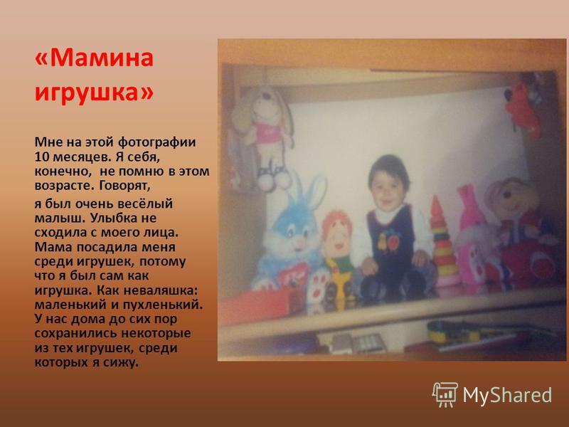 «Мамина игрушка» Мне на этой фотографии 10 месяцев. Я себя, конечно, не помню в этом возрасте. Говорят, я был очень весёлый малыш. Улыбка не сходила с моего лица. Мама посадила меня среди игрушек, потому что я был сам как игрушка. Как неваляшка: мале