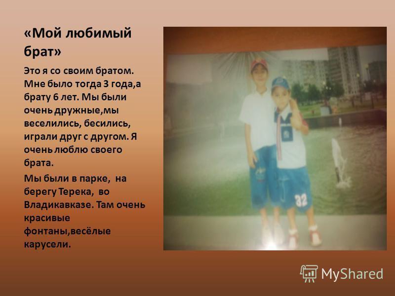«Мой любимый брат» Это я со своим братом. Мне было тогда 3 года,а брату 6 лет. Мы были очень дружные,мы веселились, бесились, играли друг с другом. Я очень люблю своего брата. Мы были в парке, на берегу Терека, во Владикавказе. Там очень красивые фон