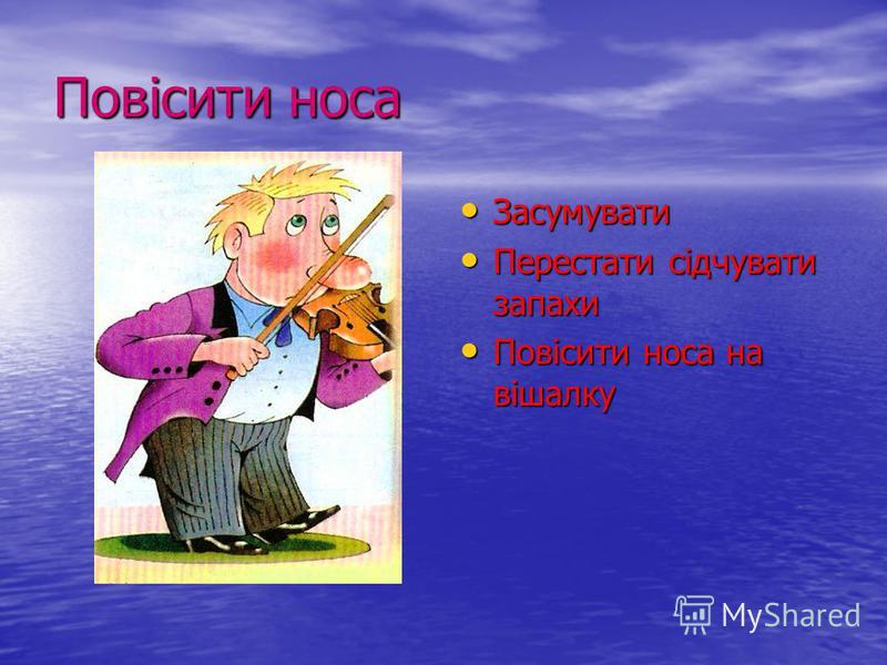 Повісити носа Засумувати Засумувати Перестати сідчувати запахи Перестати сідчувати запахи Повісити носа на вішалку Повісити носа на вішалку