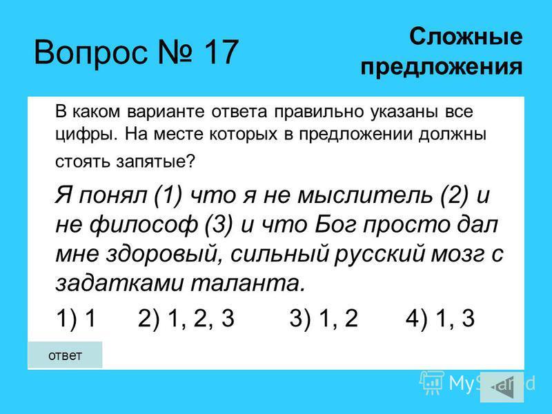 Вопрос 17 В каком варианте ответа правильно указаны все цифры. На месте которых в предложении должны стоять запятые? Я понял (1) что я не мыслитель (2) и не философ (3) и что Бог просто дал мне здоровый, сильный русский мозг с задатками таланта. 1) 1